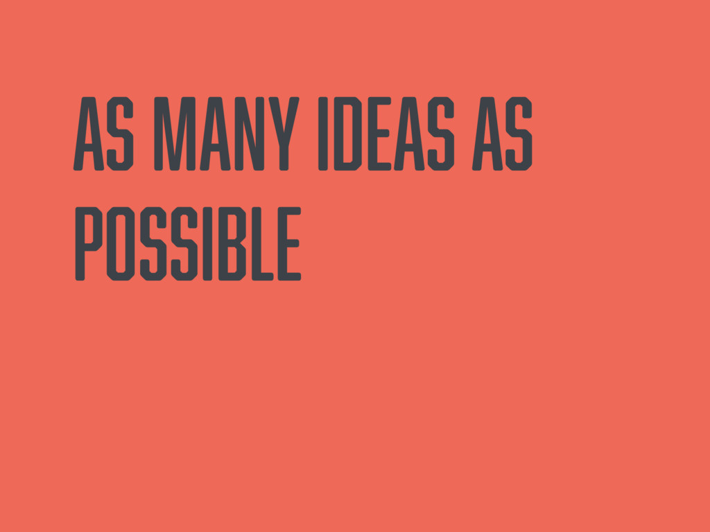 As many ideas as possible