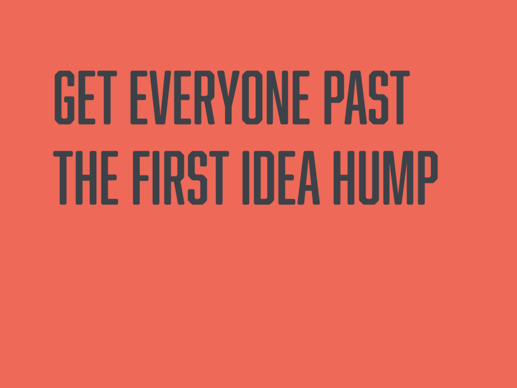 Get everyone past the first idea hump