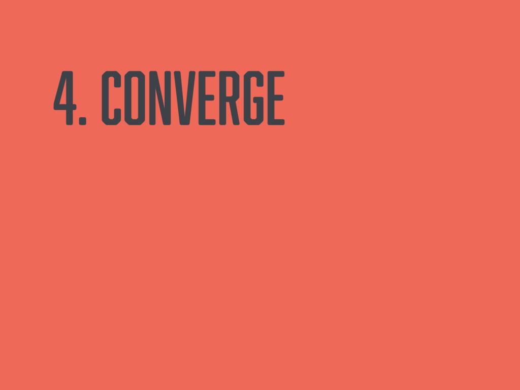 4. Converge