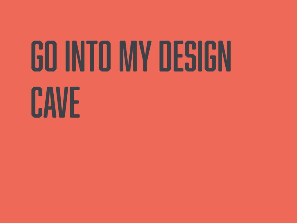 Go into my design cave