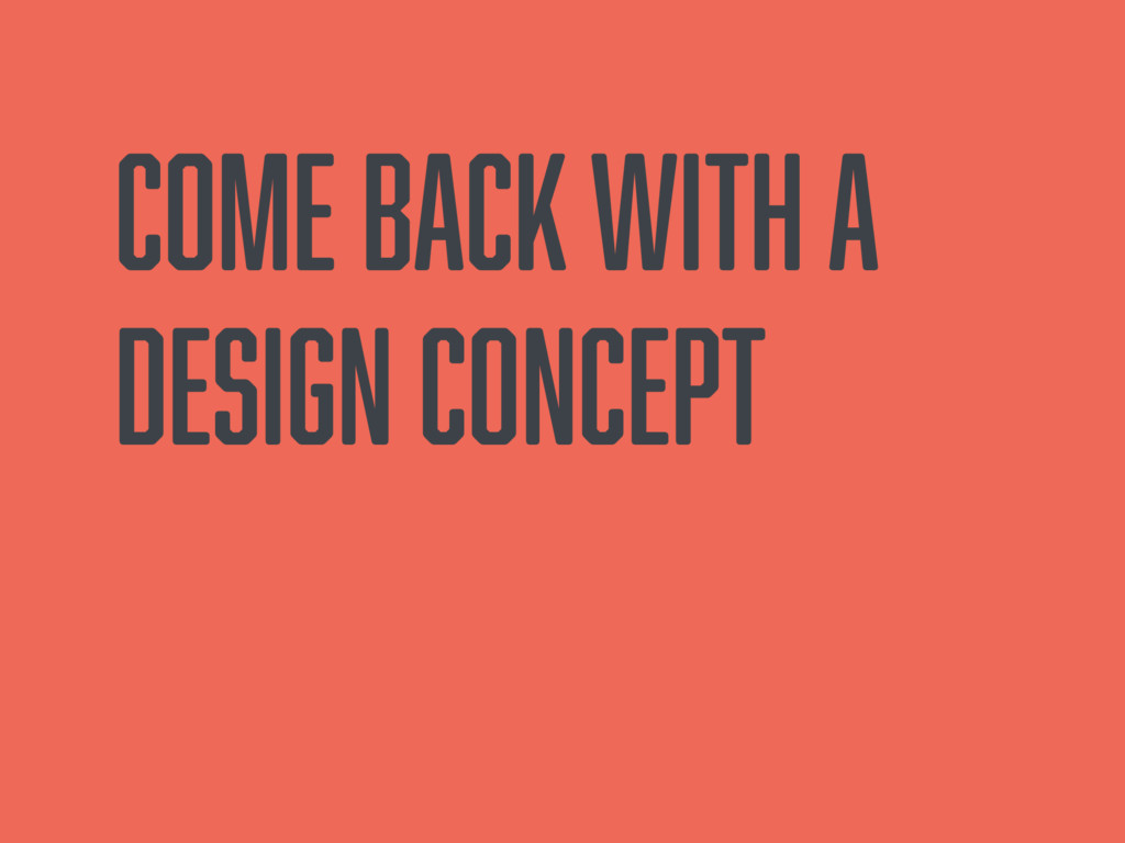 Come back with a design concept