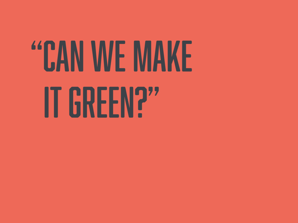 """""""Can we make it green?"""""""