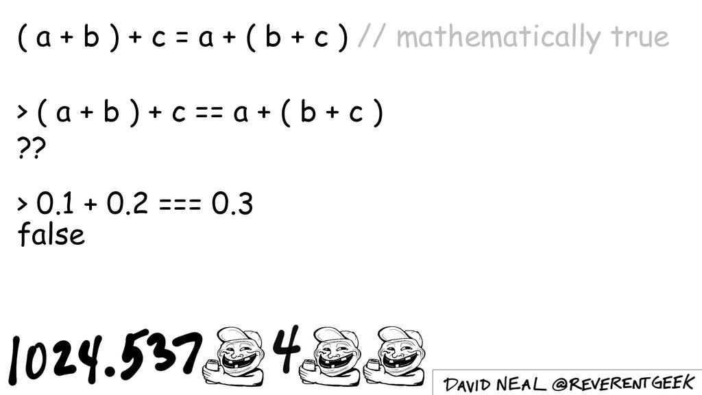 ( a + b ) + c = a + ( b + c ) // mathematically...