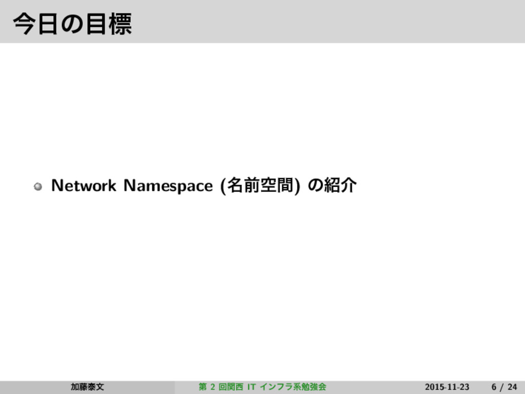 ࠓ೔ͷ໨ඪ Network Namespace (໊લۭؒ) ͷ঺հ Ճ౻ହจ ୈ 2 ճؔ੢...
