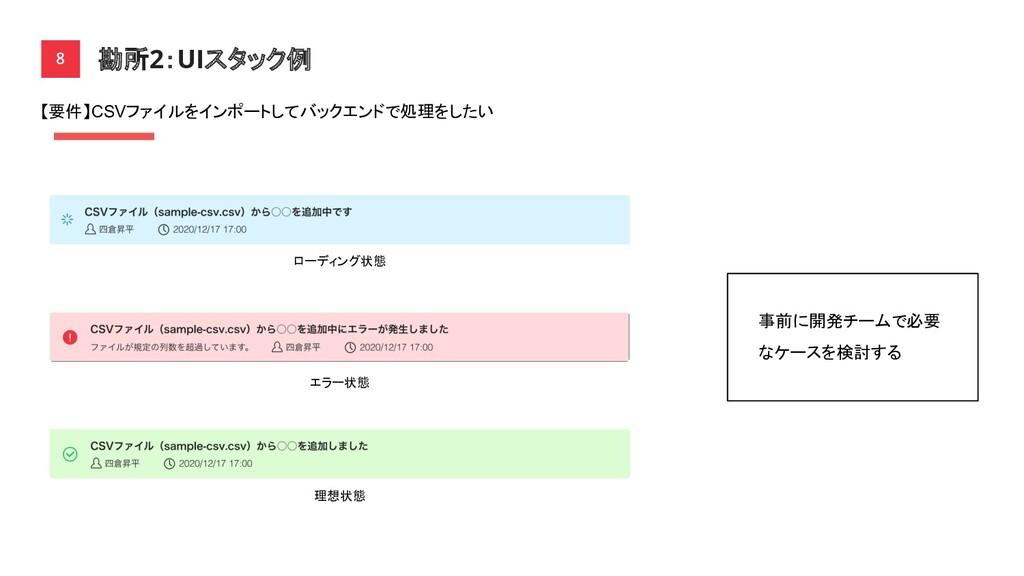 勘所2:UIスタック例 8 ローディング状態 エラー状態 理想状態 【要件】CSVファイルをイ...