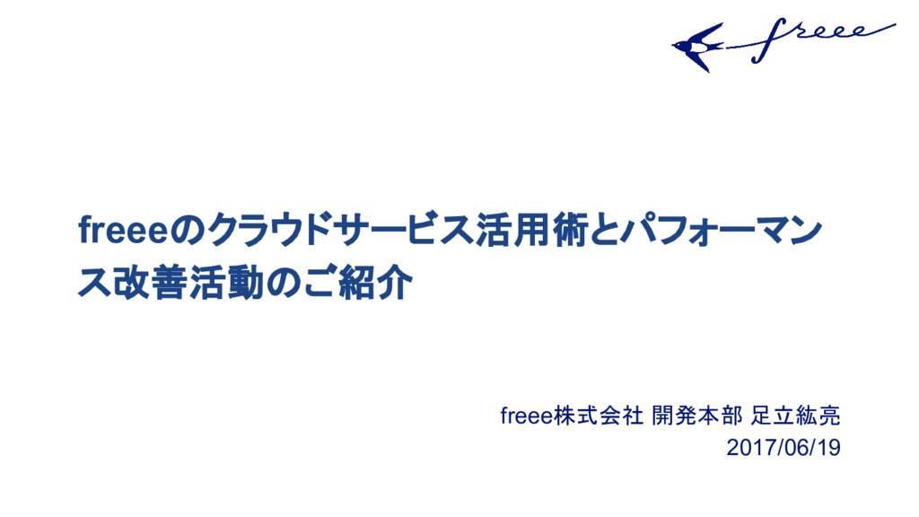 freee株式会社 開発本部 足立紘亮 2017/06/19 freeeのクラウドサービス活用...
