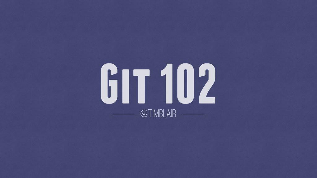 Git 102 @timblair