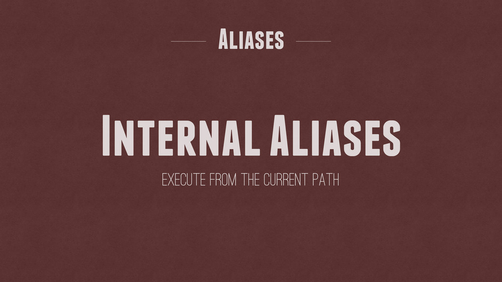Internal Aliases Aliases Execute from the curre...
