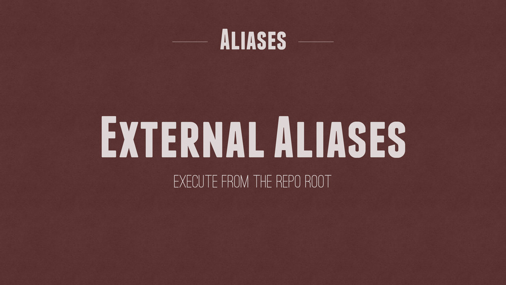 External Aliases Aliases Execute from the Repo ...