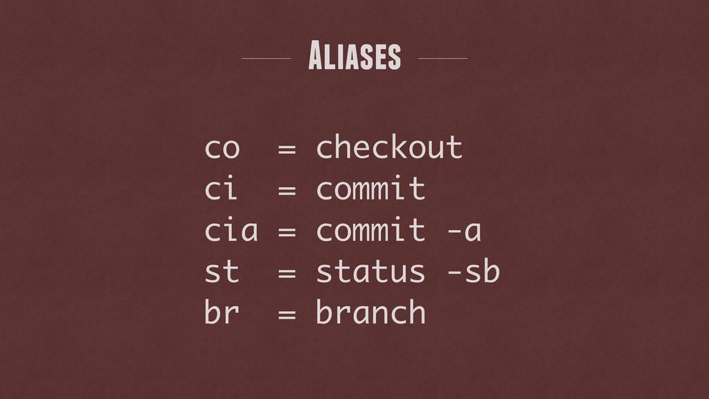 co = checkout ci = commit cia = commit -a st = ...