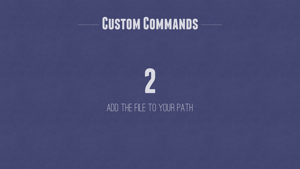 Custom Commands 2 Add the file to your path