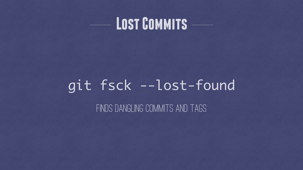 Finds dangling commits and tags git fsck --lost...