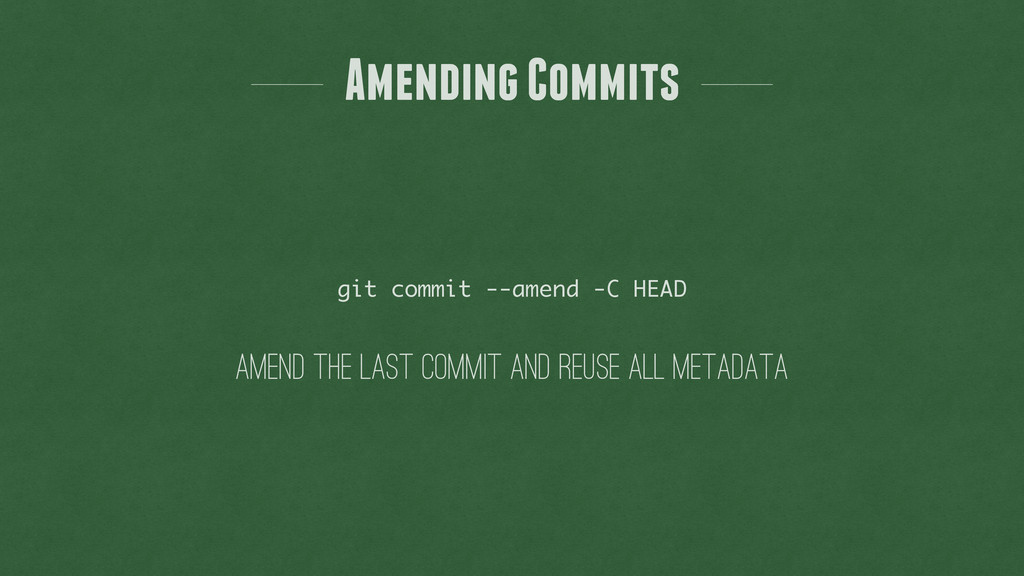 Amending Commits git commit --amend -C HEAD ame...