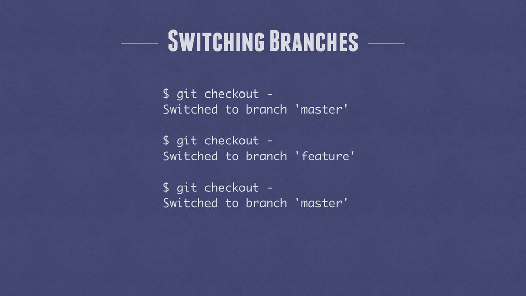 Switching Branches $ git checkout - Switched to...