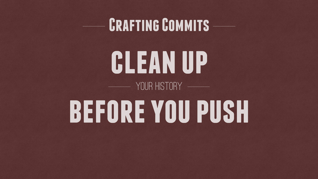 clean up before you push your history Crafting ...