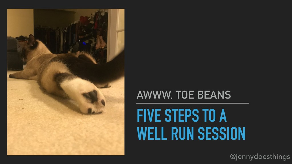 FIVE STEPS TO A WELL RUN SESSION AWWW, TOE BEAN...