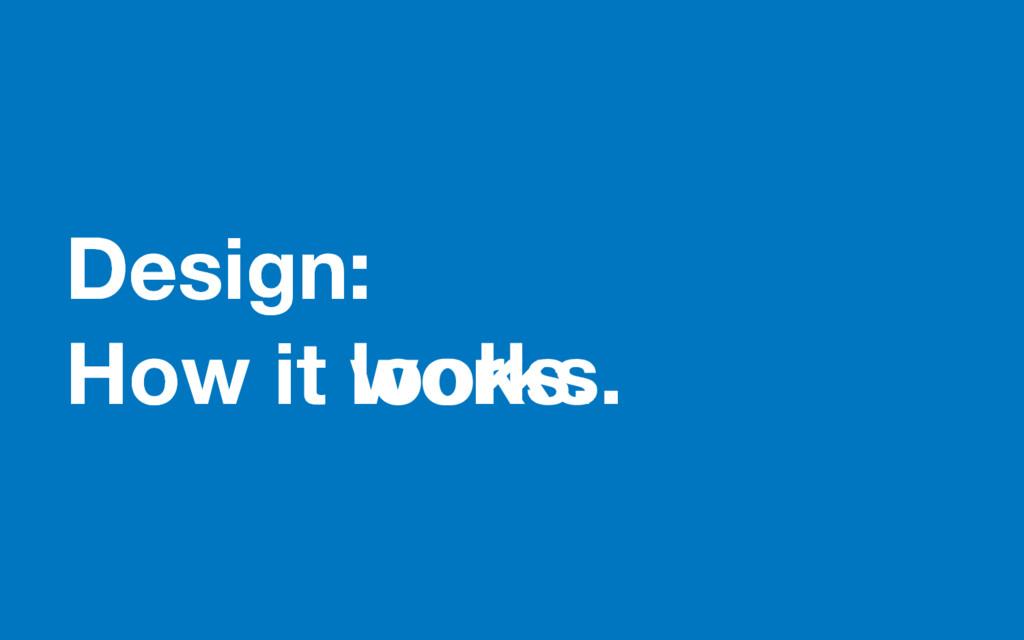 Design: How it looks. Design: How it works.