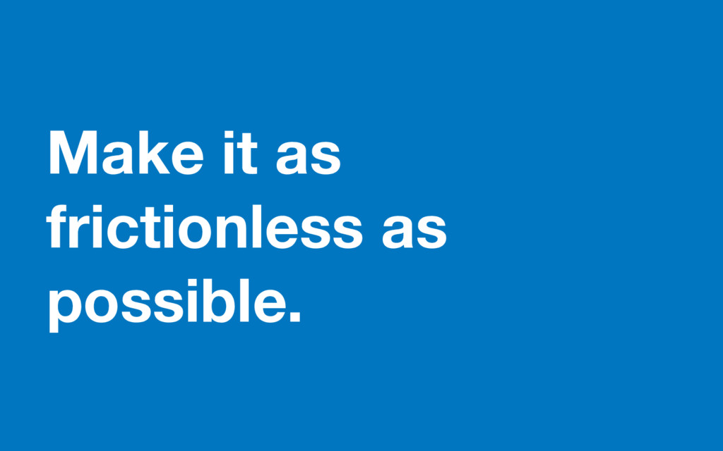 Make it as frictionless as possible.