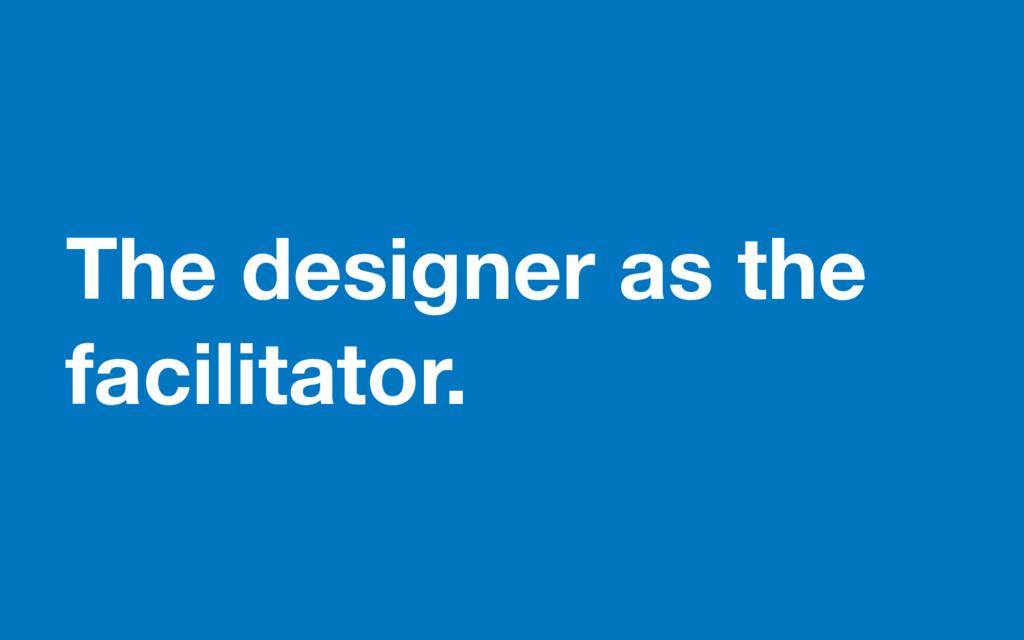 The designer as the facilitator.