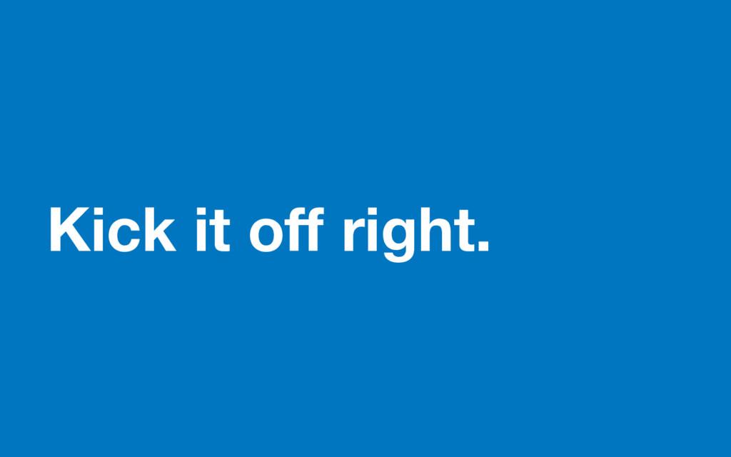 Kick it off right.