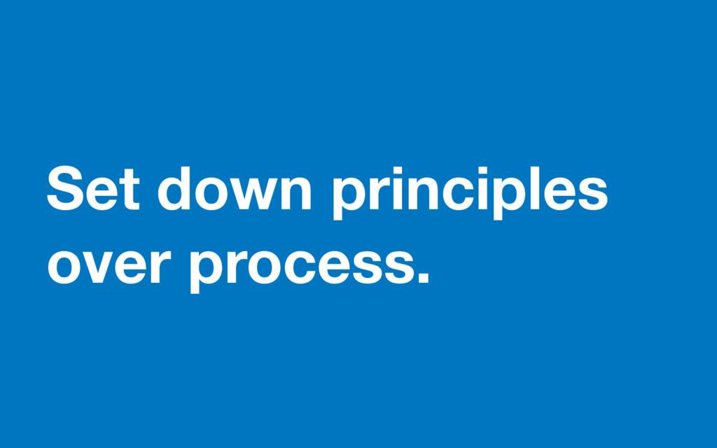 Set down principles over process.