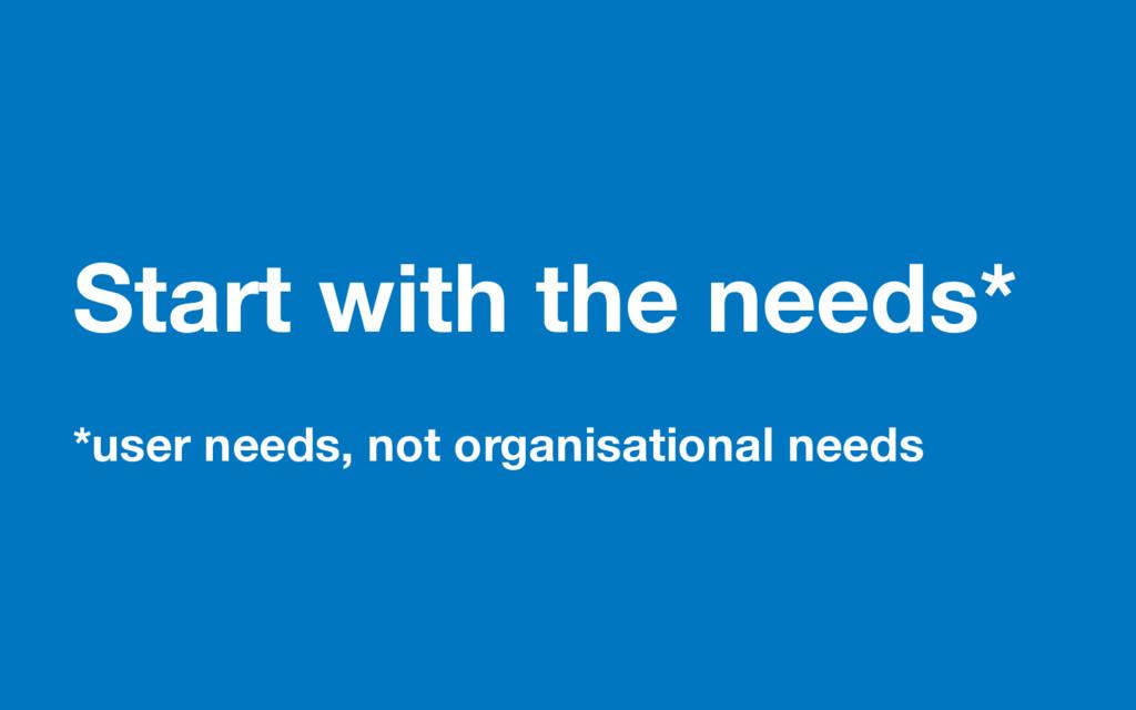 Start with the needs* *user needs, not organisa...