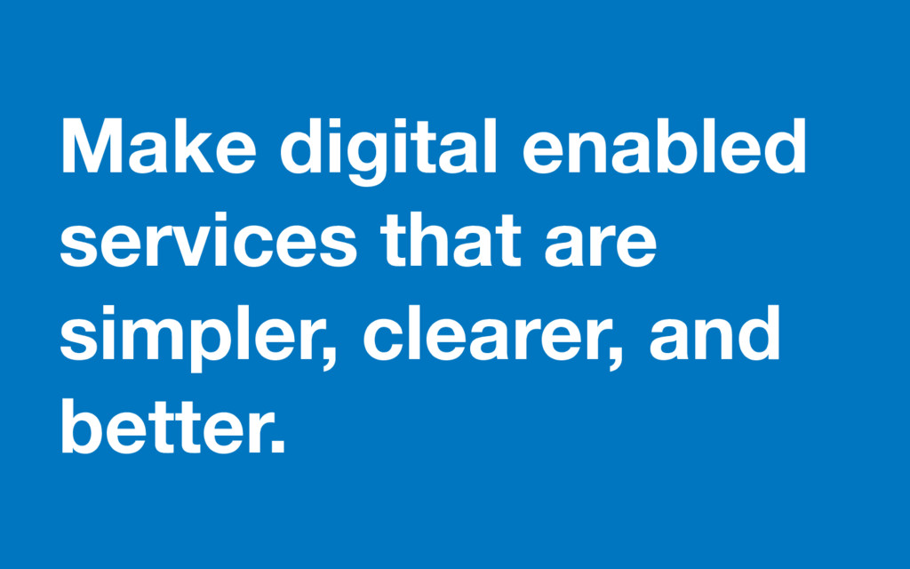 Make digital enabled services that are simpler,...