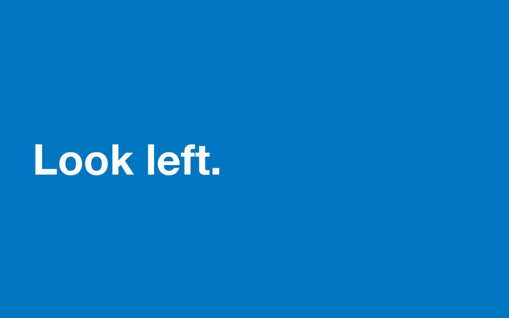 Look left.