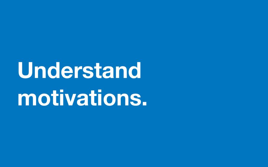Understand motivations.