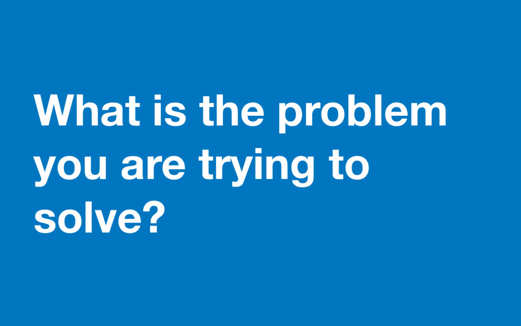What is the problem you are trying to solve?