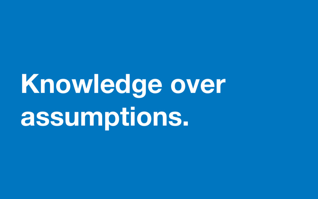 Knowledge over assumptions.