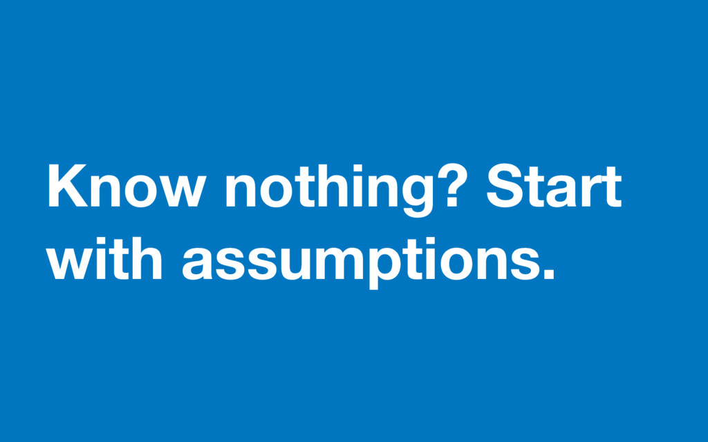 Know nothing? Start with assumptions.