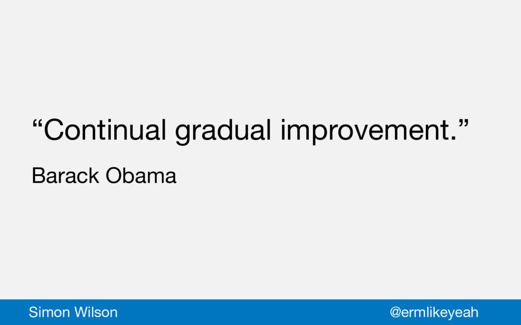 """Continual gradual improvement.""  Barack Obama ..."
