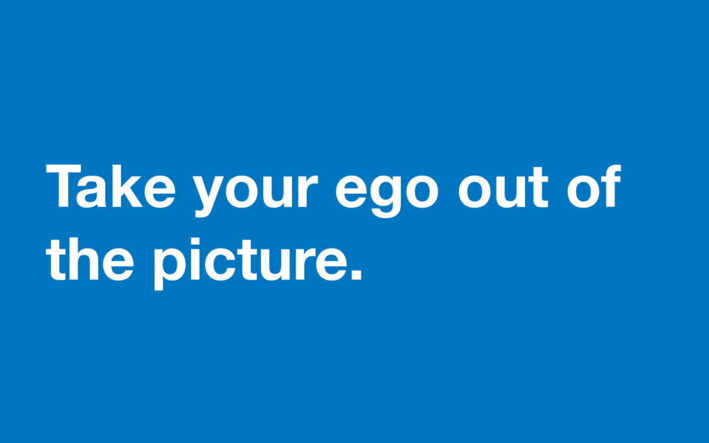Take your ego out of the picture.