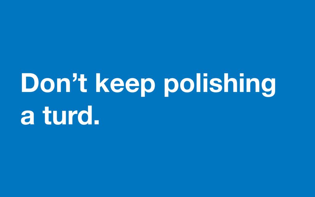 Don't keep polishing a turd.