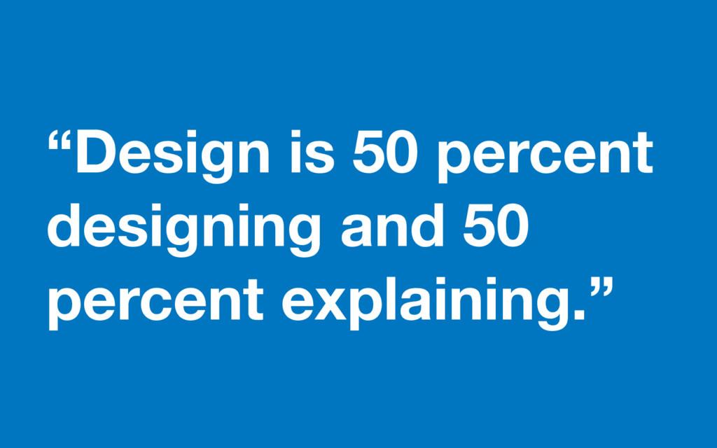 """""""Design is 50 percent designing and 50 percent ..."""