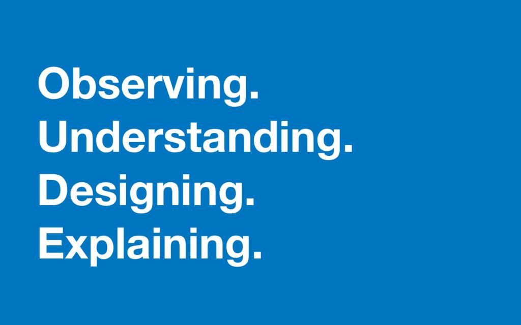 Observing. Understanding. Designing. Explaining.