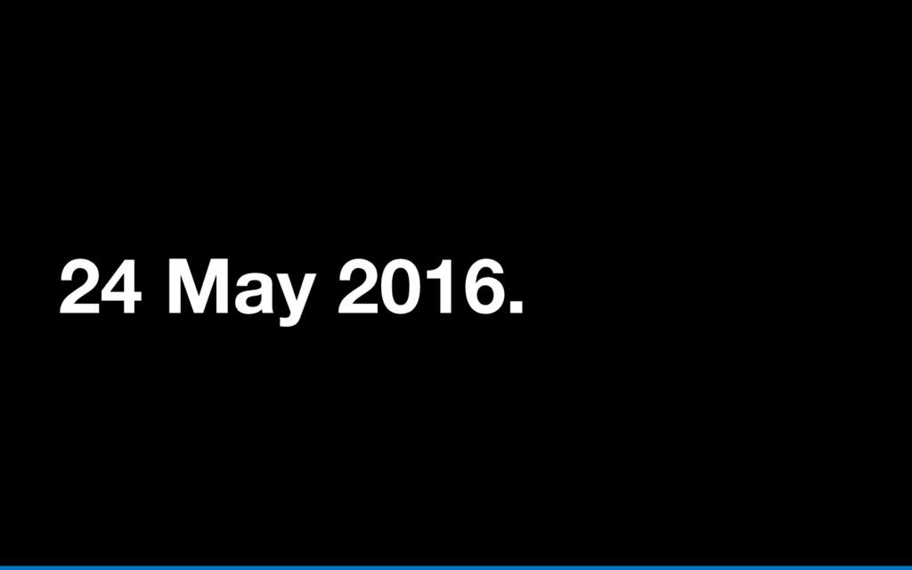 24 May 2016.