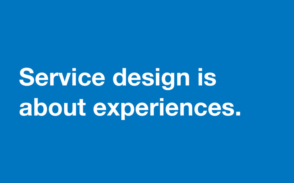 Service design is about experiences.