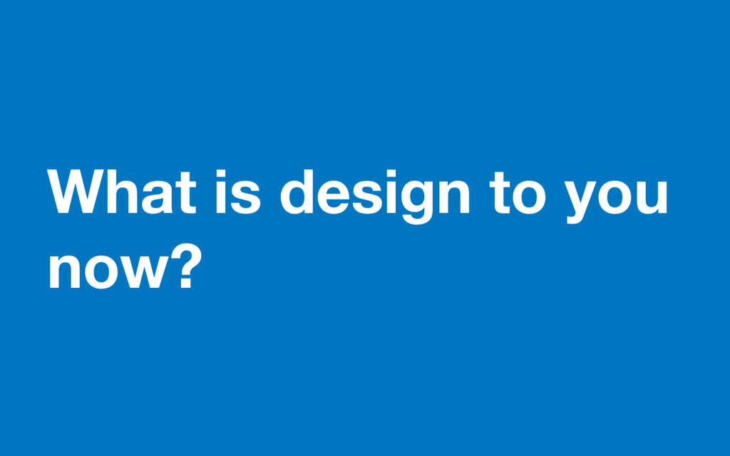 What is design to you now?