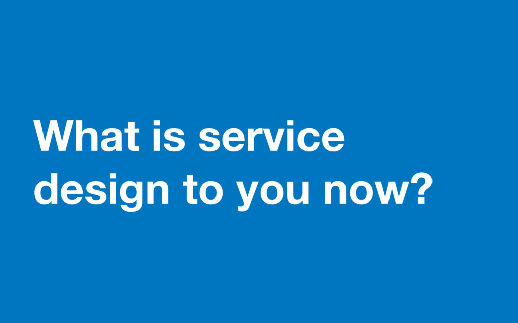 What is service design to you now?