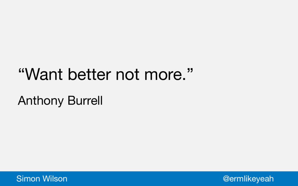 """""""Want better not more.""""  Anthony Burrell Simon ..."""