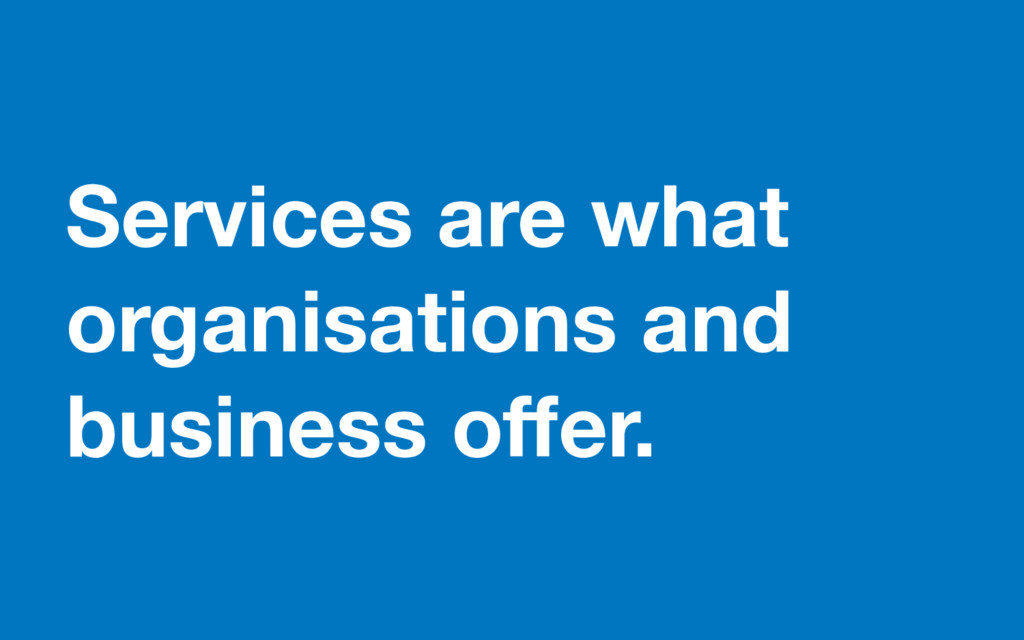 Services are what organisations and business of...
