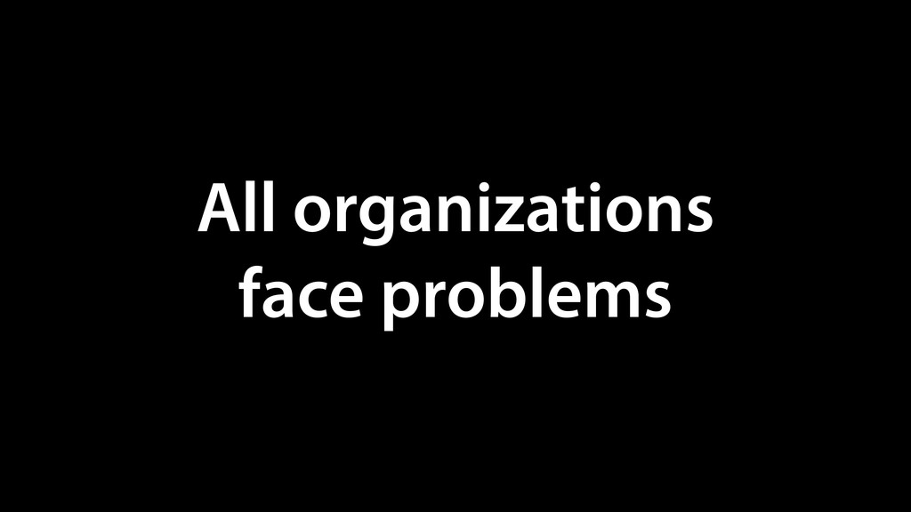 All organizations face problems