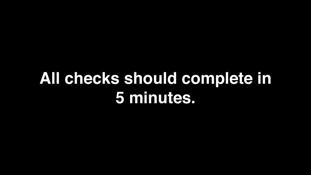 All checks should complete in 5 minutes.
