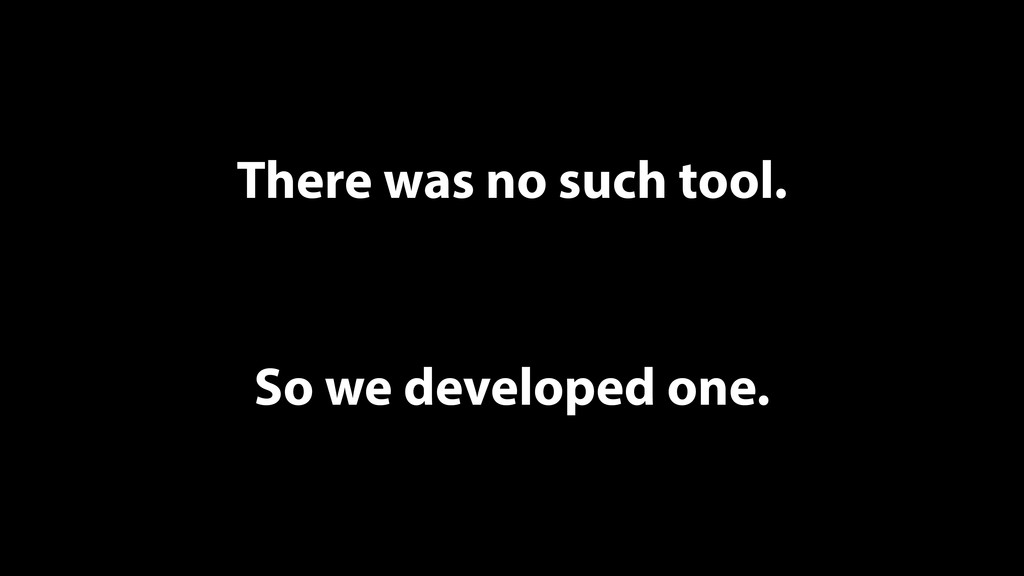 There was no such tool. So we developed one.