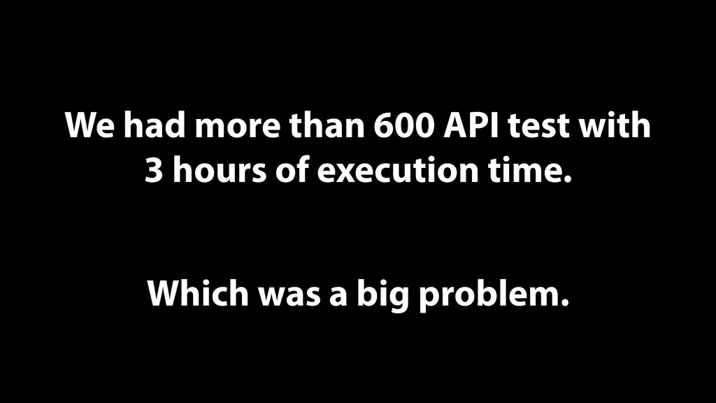 We had more than 600 API test with 3 hours of e...