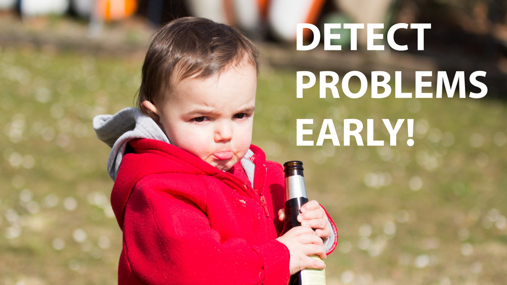 DETECT PROBLEMS EARLY!