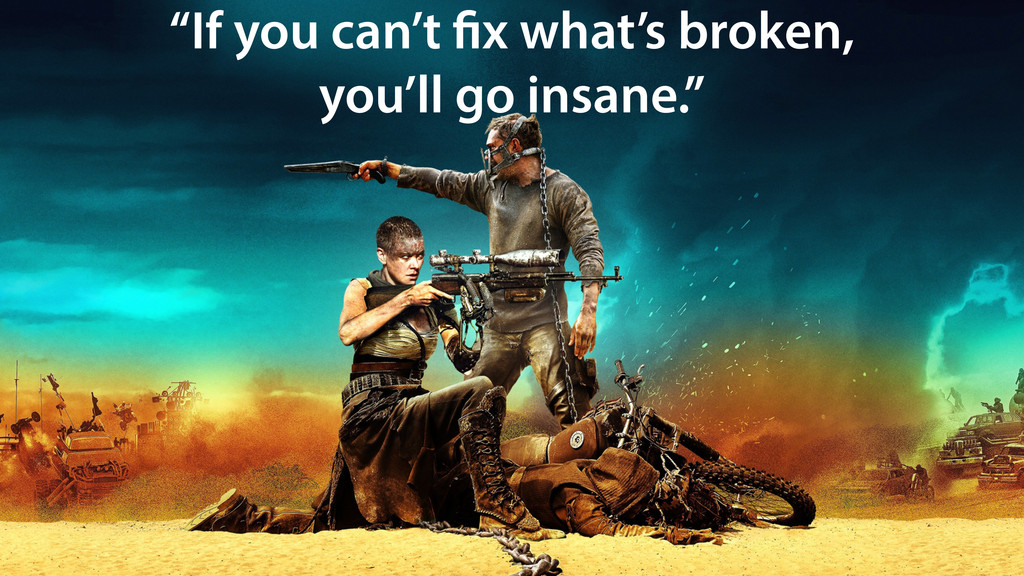 """If you can't fix what's broken, you'll go insa..."