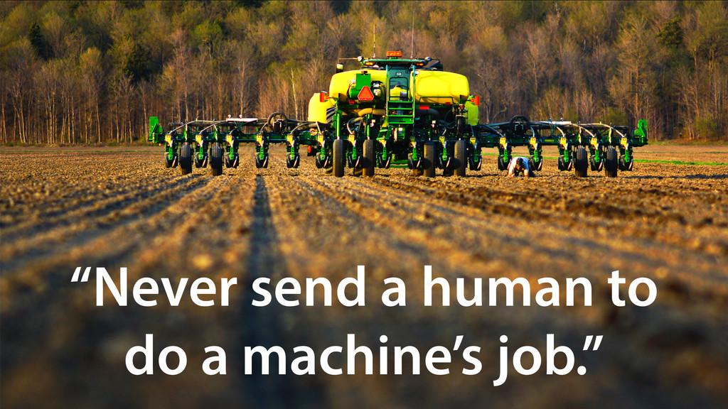 """Never send a human to do a machine's job."""